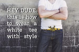 Hey dude this is how to wear a white t-shirt with style